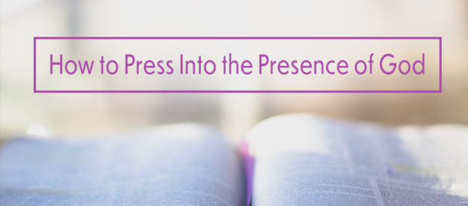 How to Press into the Presence of God