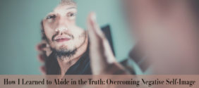 How I Learned to Abide in the Truth: Overcoming Negative Self-Image
