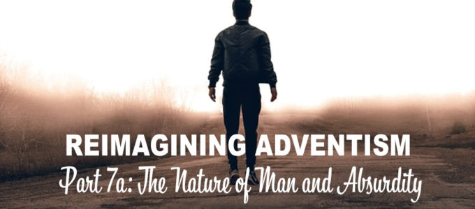 Reimagining Adventism 7a: The Nature of Man and Absurdity