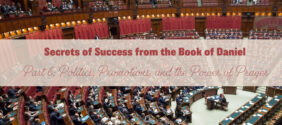 Secrets to Success from the Book of Daniel, Part 6: Politics, Promotions, and the Power of Prayer