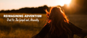 Reimagining Adventism, Part 9c: The Gospel and Absurdity